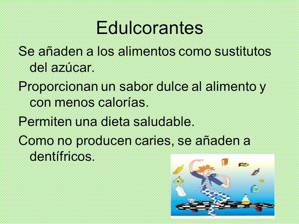 Edulcorantes Se añaden a los alimentos como sustitutos del azúcar. Proporcionan un sabor dulce al alimento y con menos calorías. Permiten una dieta sa