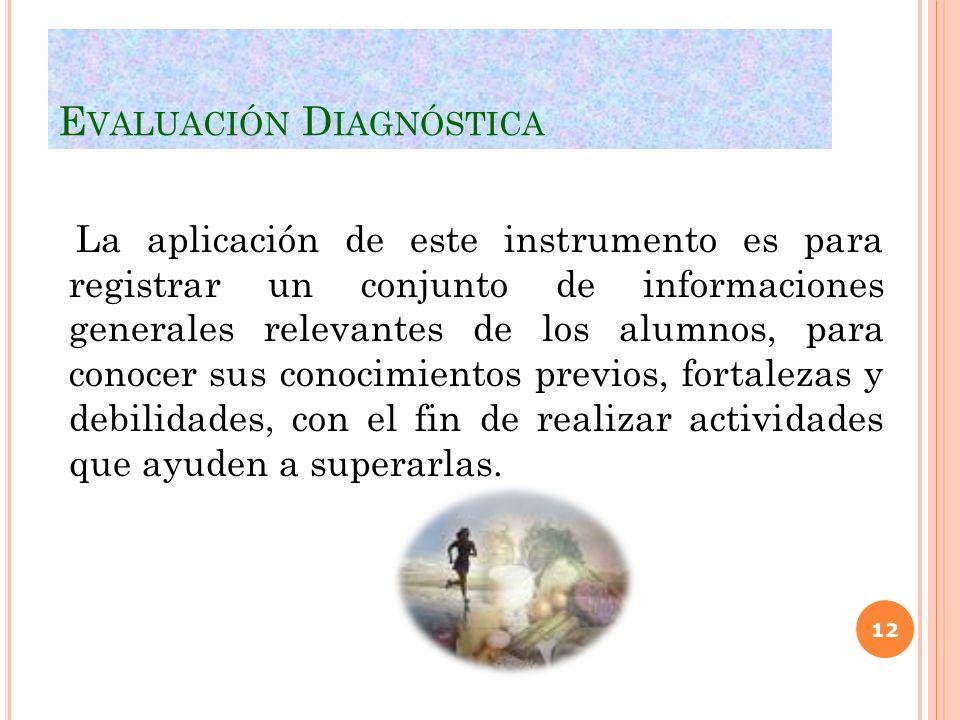 E VALUACIÓN D IAGNÓSTICA La aplicación de este instrumento es para registrar un conjunto de informaciones generales relevantes de los alumnos, para co