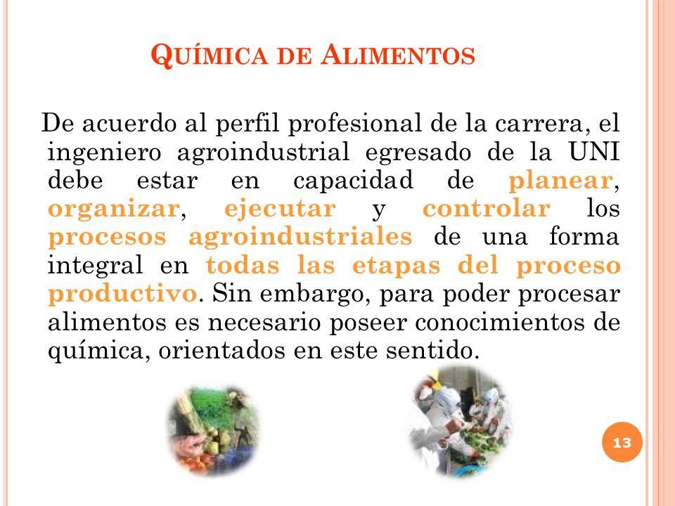 Q UÍMICA DE A LIMENTOS De acuerdo al perfil profesional de la carrera, el ingeniero agroindustrial egresado de la UNI debe estar en capacidad de plane
