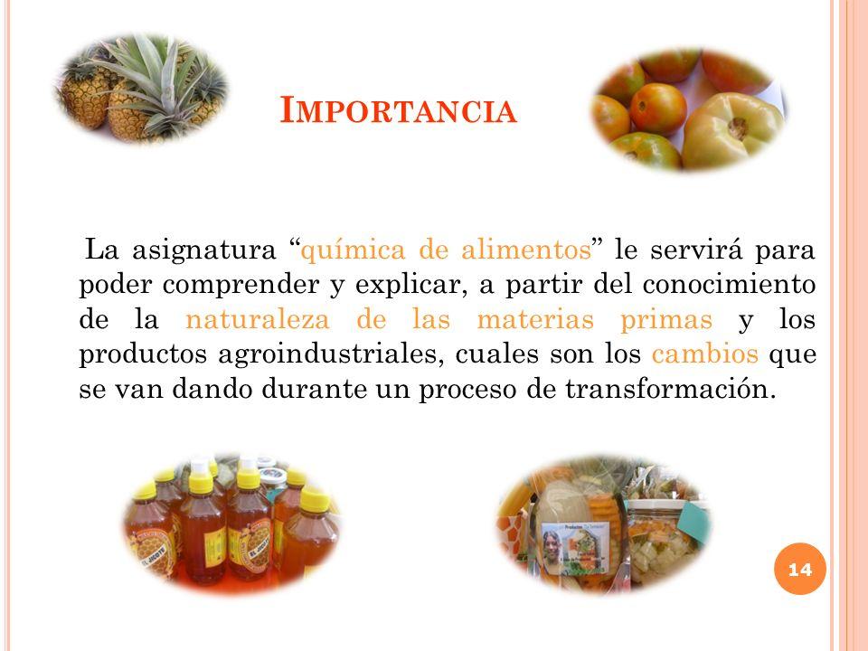 I MPORTANCIA La asignatura química de alimentos le servirá para poder comprender y explicar, a partir del conocimiento de la naturaleza de las materia