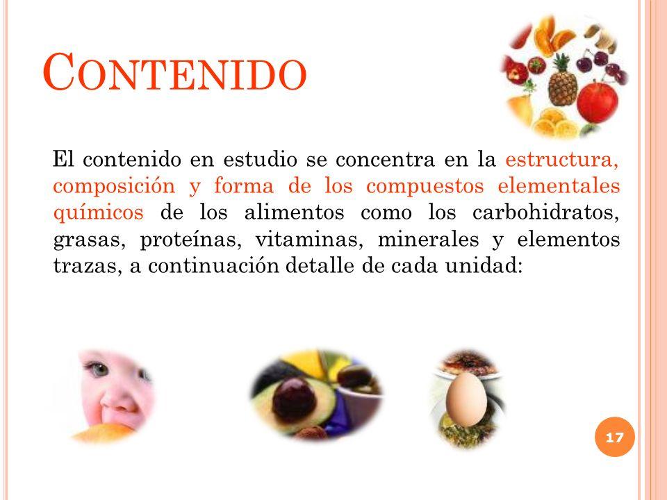 C ONTENIDO El contenido en estudio se concentra en la estructura, composición y forma de los compuestos elementales químicos de los alimentos como los