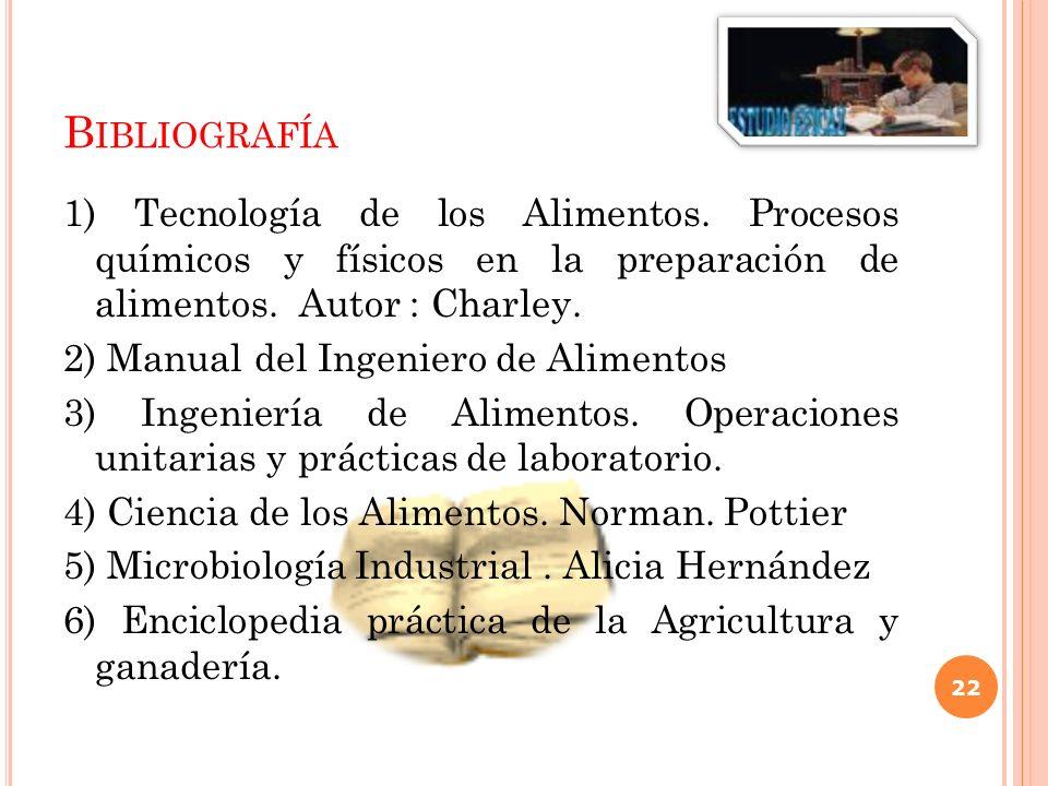 B IBLIOGRAFÍA 1) Tecnología de los Alimentos. Procesos químicos y físicos en la preparación de alimentos. Autor : Charley. 2) Manual del Ingeniero de