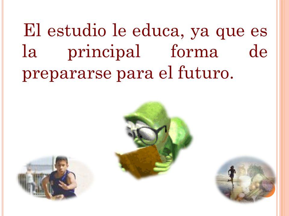 El estudio le educa, ya que es la principal forma de prepararse para el futuro. 24