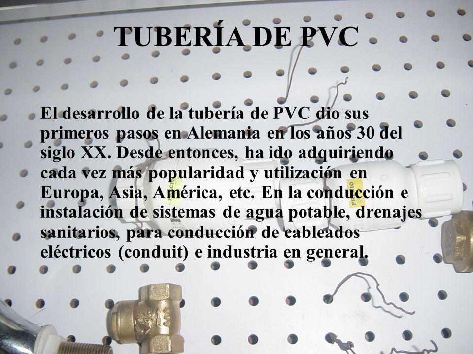 TUBERÍA DE PVC El desarrollo de la tubería de PVC dio sus primeros pasos en Alemania en los años 30 del siglo XX. Desde entonces, ha ido adquiriendo c
