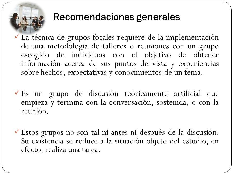 Recomendaciones generales La técnica de grupos focales requiere de la implementación de una metodología de talleres o reuniones con un grupo escogido