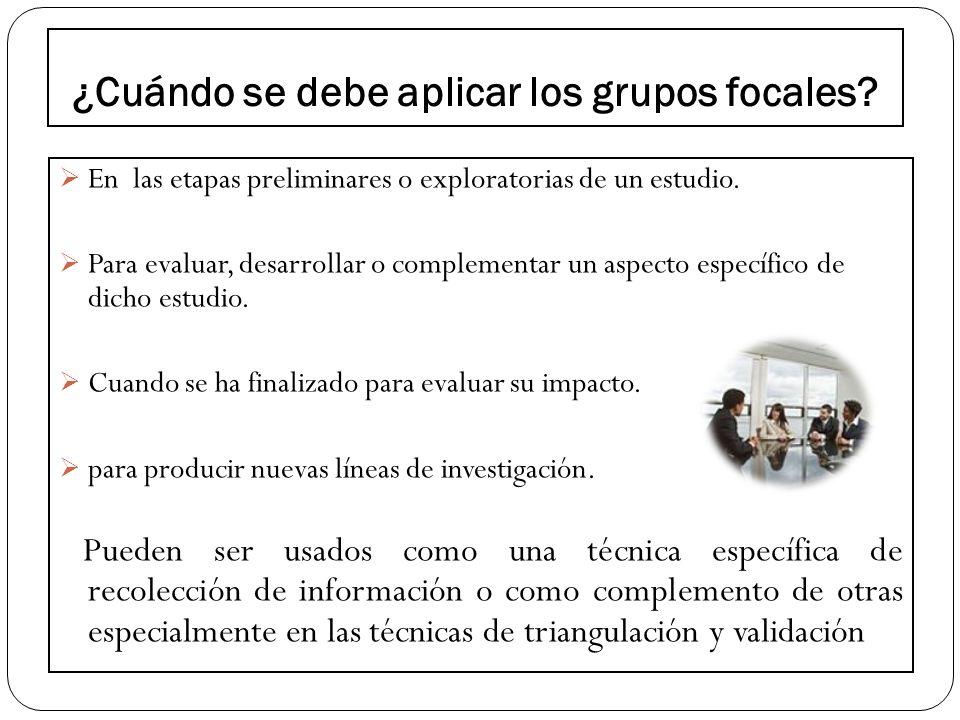 ¿Cuándo se debe aplicar los grupos focales? En las etapas preliminares o exploratorias de un estudio. Para evaluar, desarrollar o complementar un aspe