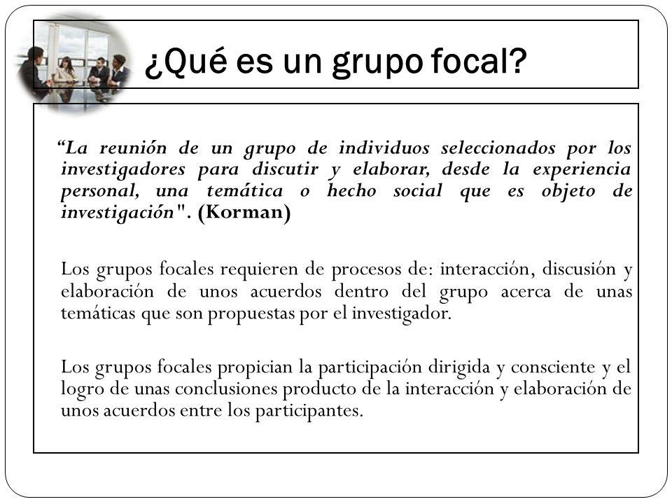 ¿Qué es un grupo focal? La reunión de un grupo de individuos seleccionados por los investigadores para discutir y elaborar, desde la experiencia perso