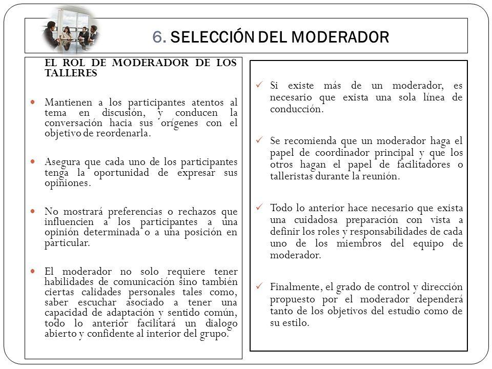 6. SELECCIÓN DEL MODERADOR EL ROL DE MODERADOR DE LOS TALLERES Mantienen a los participantes atentos al tema en discusión, y conducen la conversación
