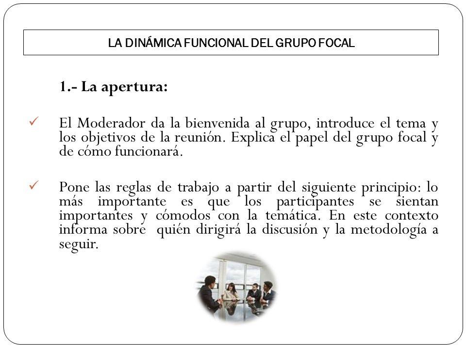LA DINÁMICA FUNCIONAL DEL GRUPO FOCAL 1.- La apertura: El Moderador da la bienvenida al grupo, introduce el tema y los objetivos de la reunión. Explic
