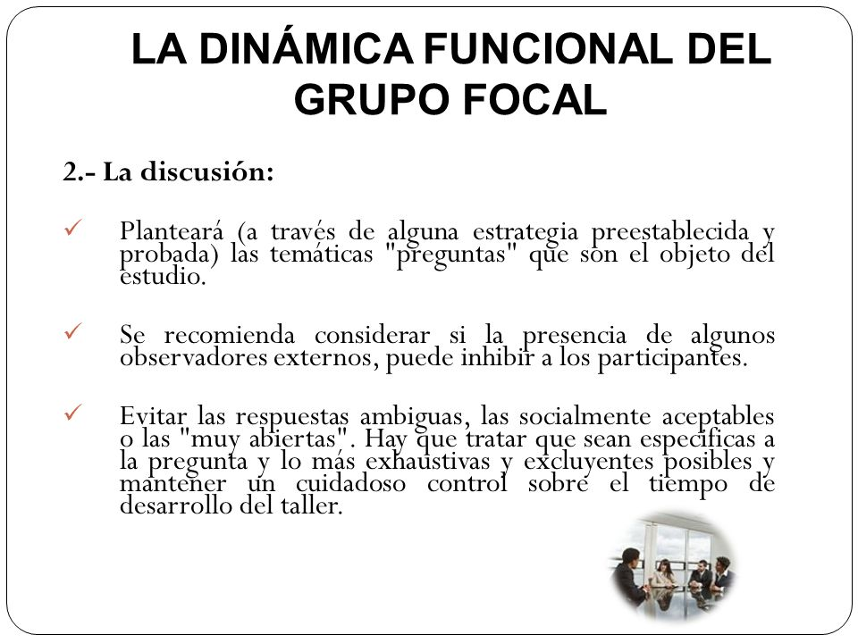 LA DINÁMICA FUNCIONAL DEL GRUPO FOCAL 2.- La discusión: Planteará (a través de alguna estrategia preestablecida y probada) las temáticas