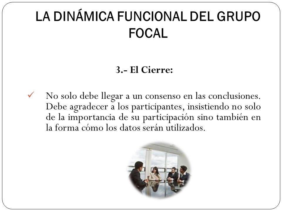 LA DINÁMICA FUNCIONAL DEL GRUPO FOCAL 3.- El Cierre: No solo debe llegar a un consenso en las conclusiones. Debe agradecer a los participantes, insist