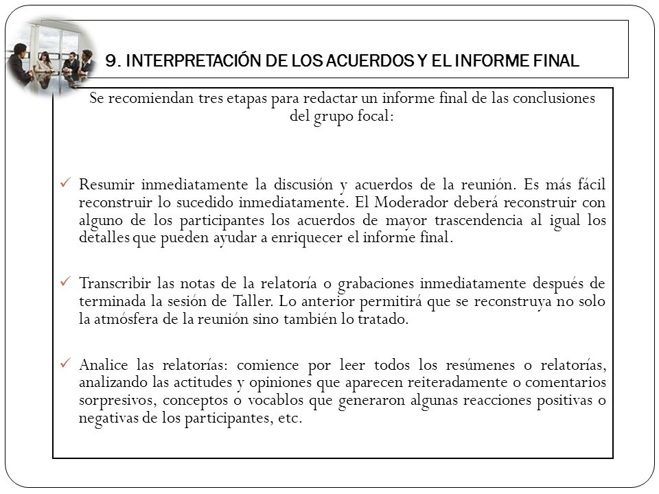 9. INTERPRETACIÓN DE LOS ACUERDOS Y EL INFORME FINAL Se recomiendan tres etapas para redactar un informe final de las conclusiones del grupo focal: Re