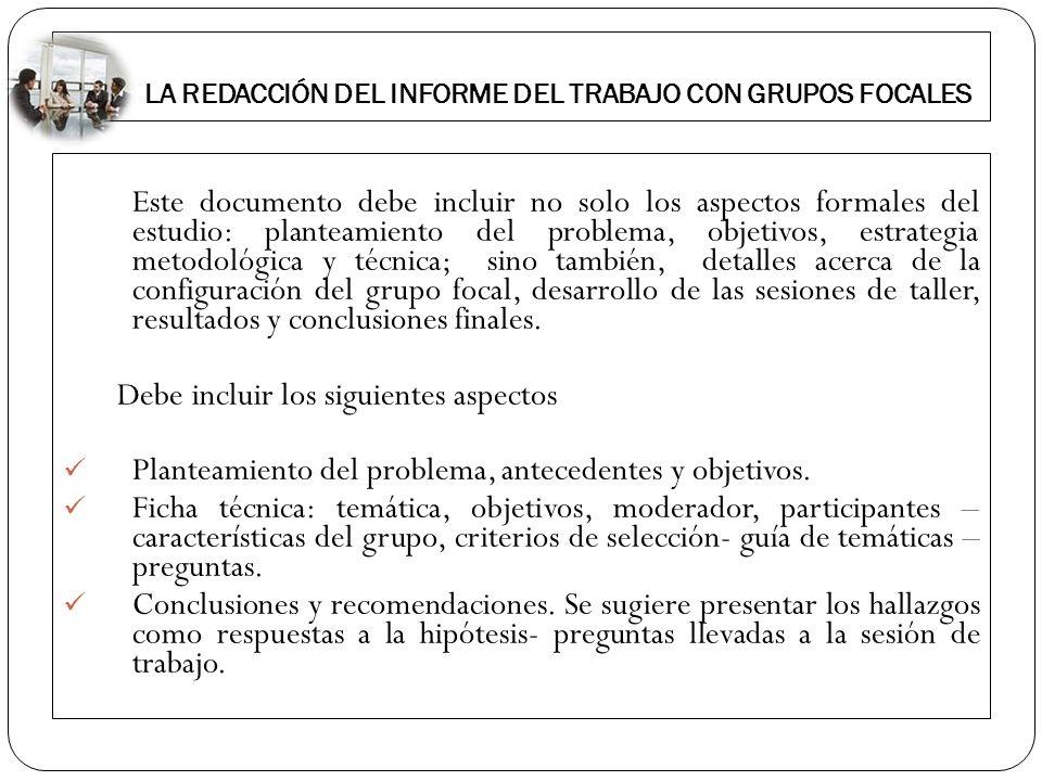 LA REDACCIÓN DEL INFORME DEL TRABAJO CON GRUPOS FOCALES Este documento debe incluir no solo los aspectos formales del estudio: planteamiento del probl