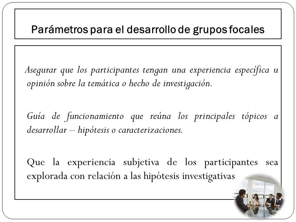 Parámetros para el desarrollo de grupos focales Asegurar que los participantes tengan una experiencia específica u opinión sobre la temática o hecho d