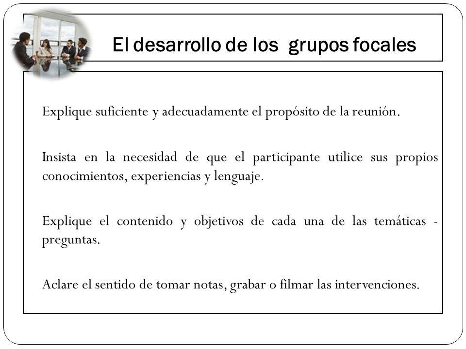 El desarrollo de los grupos focales Explique suficiente y adecuadamente el propósito de la reunión. Insista en la necesidad de que el participante uti