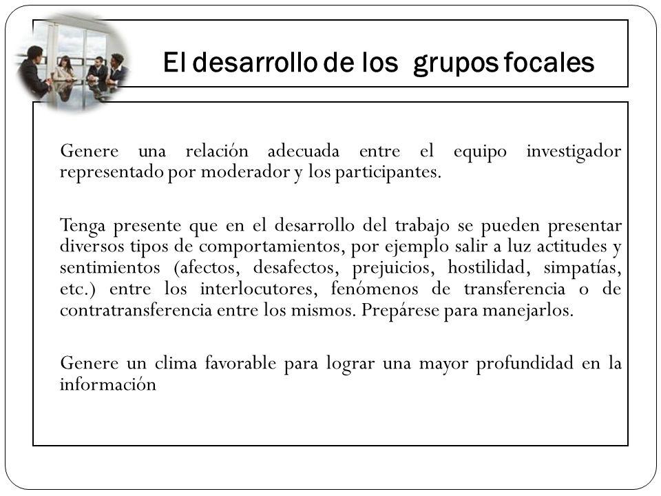 El desarrollo de los grupos focales Genere una relación adecuada entre el equipo investigador representado por moderador y los participantes. Tenga pr