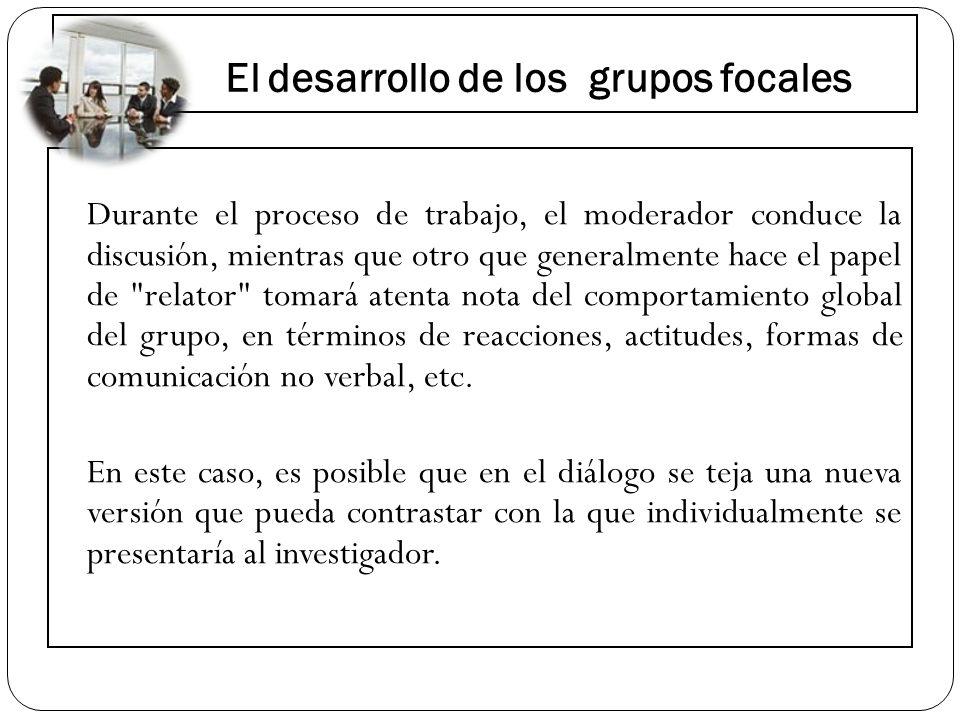 El desarrollo de los grupos focales Durante el proceso de trabajo, el moderador conduce la discusión, mientras que otro que generalmente hace el papel