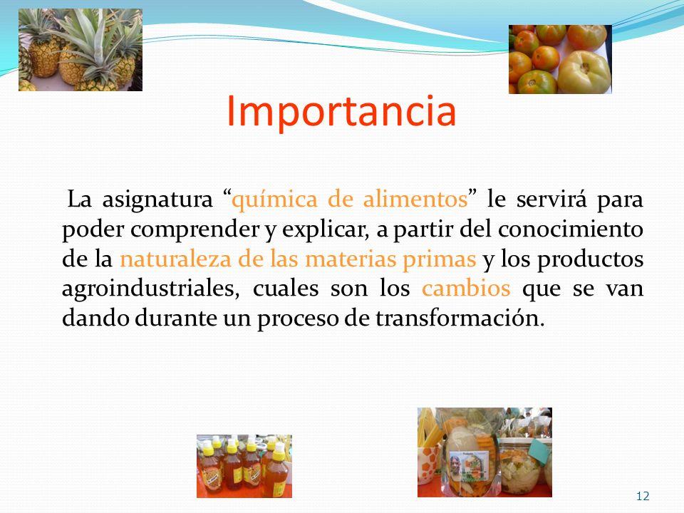 Importancia La asignatura química de alimentos le servirá para poder comprender y explicar, a partir del conocimiento de la naturaleza de las materias