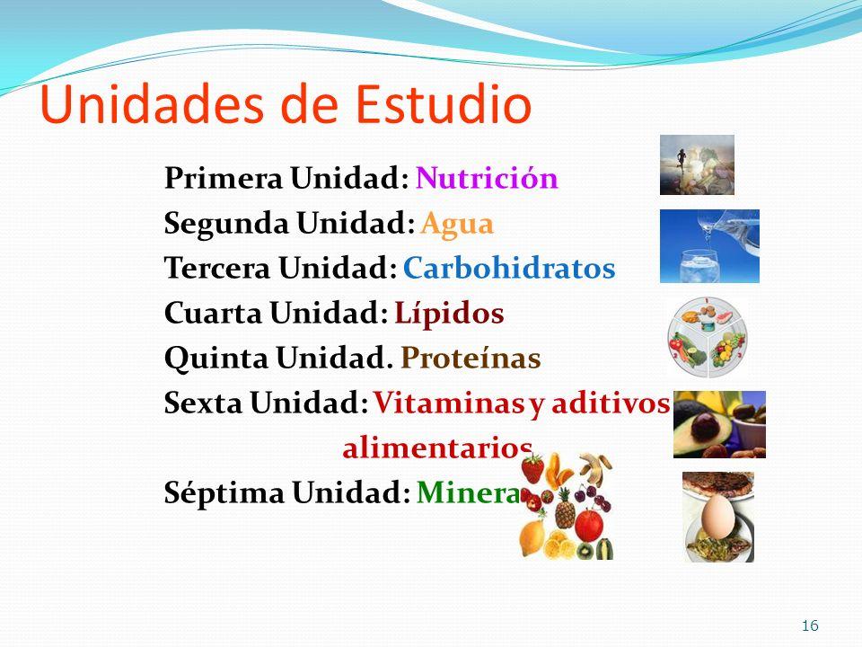 Unidades de Estudio Primera Unidad: Nutrición Segunda Unidad: Agua Tercera Unidad: Carbohidratos Cuarta Unidad: Lípidos Quinta Unidad. Proteínas Sexta