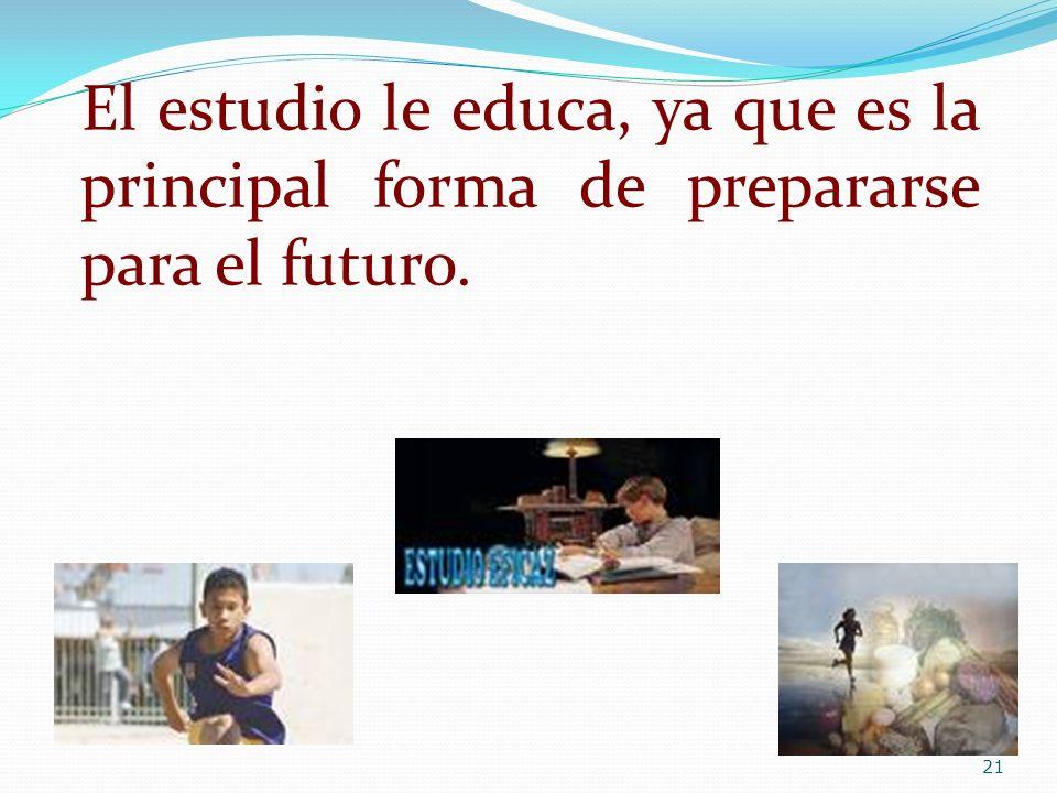 El estudio le educa, ya que es la principal forma de prepararse para el futuro. 21