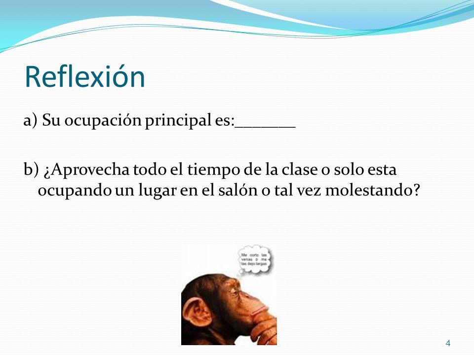 Reflexión a) Su ocupación principal es:_______ b) ¿Aprovecha todo el tiempo de la clase o solo esta ocupando un lugar en el salón o tal vez molestando