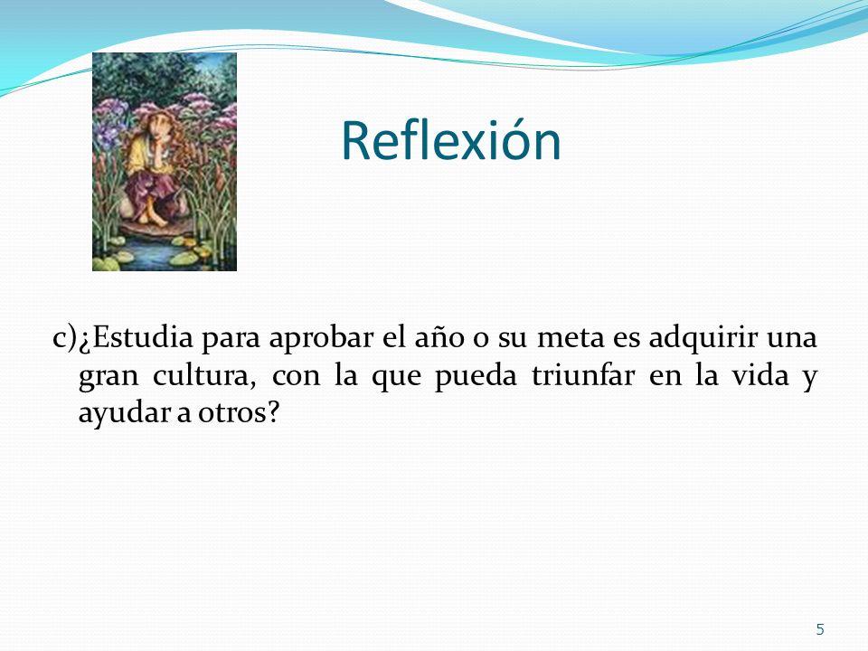 Reflexión c)¿Estudia para aprobar el año o su meta es adquirir una gran cultura, con la que pueda triunfar en la vida y ayudar a otros? 5