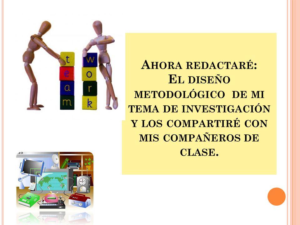 A HORA REDACTARÉ : E L DISEÑO METODOLÓGICO DE MI TEMA DE INVESTIGACIÓN Y LOS COMPARTIRÉ CON MIS COMPAÑEROS DE CLASE.