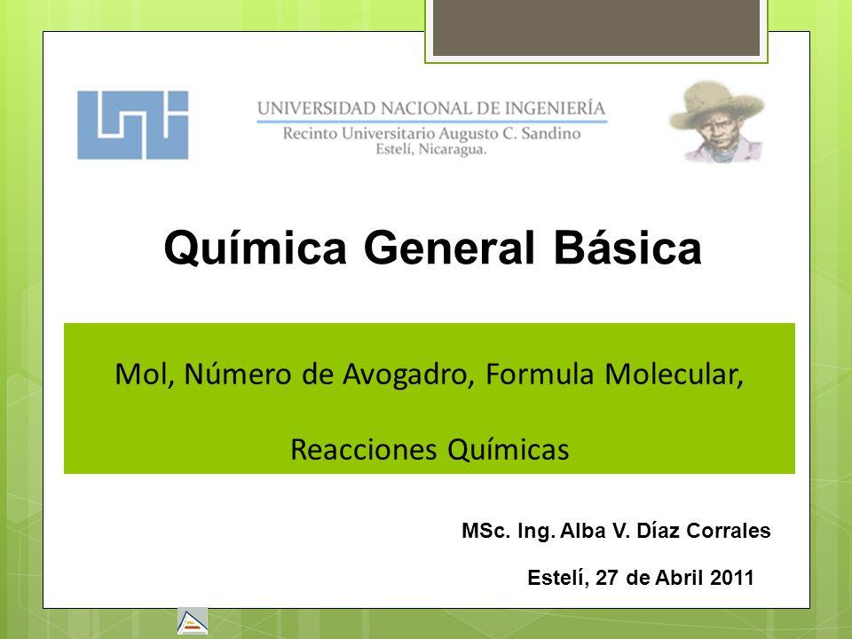 Mol, Número de Avogadro, Formula Molecular, Reacciones Químicas Estelí, 27 de Abril 2011 Química General Básica MSc. Ing. Alba V. Díaz Corrales