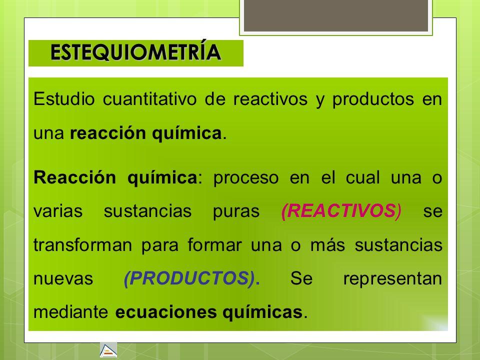 ESTEQUIOMETRÍA Estudio cuantitativo de reactivos y productos en una reacción química. Reacción química: proceso en el cual una o varias sustancias pur