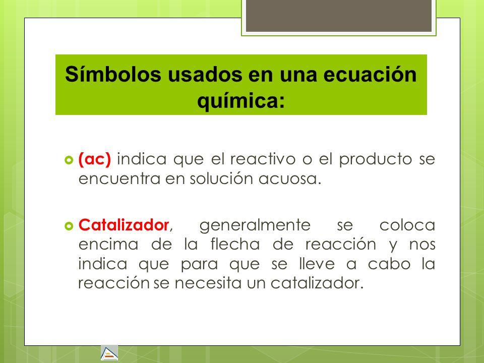 Símbolos usados en una ecuación química: (ac) indica que el reactivo o el producto se encuentra en solución acuosa. Catalizador, generalmente se coloc