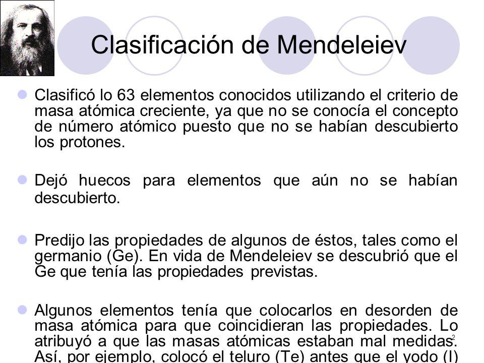 2 Clasificación de Mendeleiev Clasificó lo 63 elementos conocidos utilizando el criterio de masa atómica creciente, ya que no se conocía el concepto d