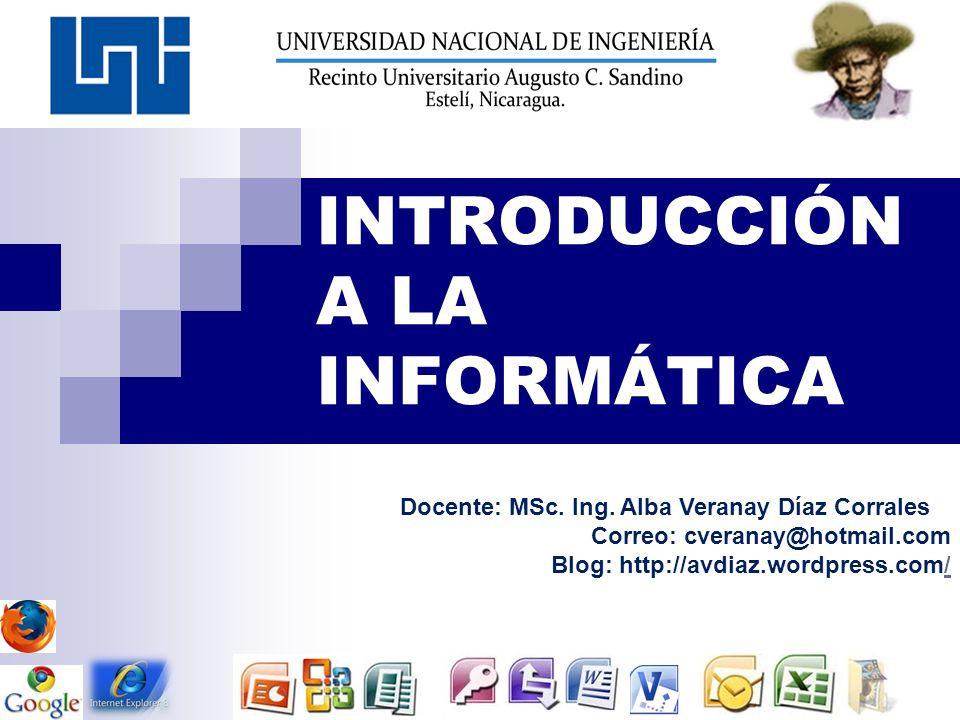 INTRODUCCIÓN A LA INFORMÁTICA Docente: MSc. Ing. Alba Veranay Díaz Corrales Correo: cveranay@hotmail.com Blog: http://avdiaz.wordpress.com//