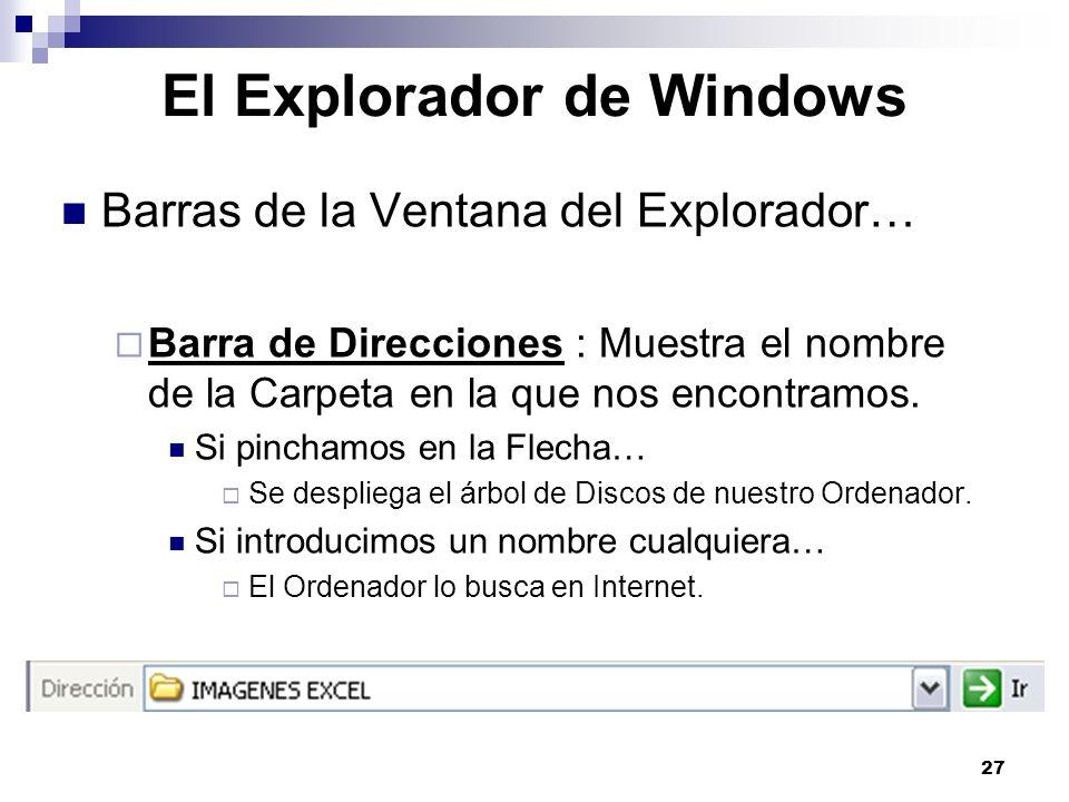 27 El Explorador de Windows Barras de la Ventana del Explorador… Barra de Direcciones : Muestra el nombre de la Carpeta en la que nos encontramos. Si
