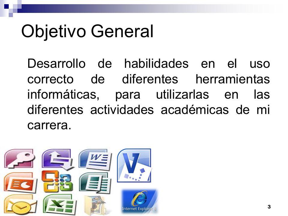 Objetivo General Desarrollo de habilidades en el uso correcto de diferentes herramientas informáticas, para utilizarlas en las diferentes actividades