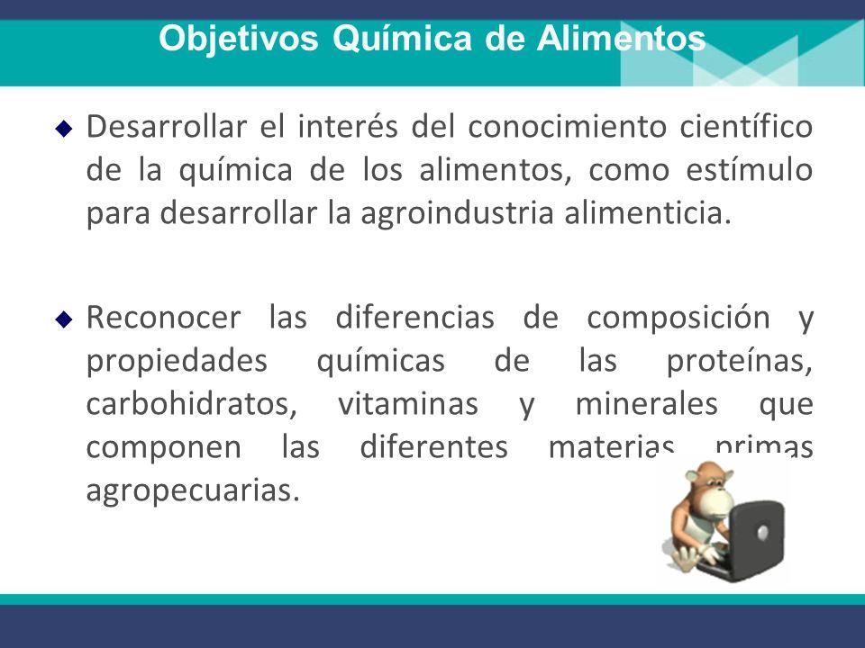 Objetivos Química de Alimentos Desarrollar el interés del conocimiento científico de la química de los alimentos, como estímulo para desarrollar la agroindustria alimenticia.