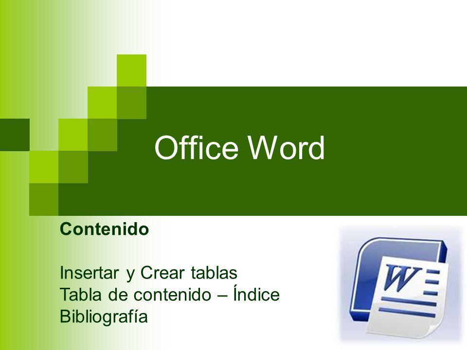 Office Word Contenido Insertar y Crear tablas Tabla de contenido – Índice Bibliografía