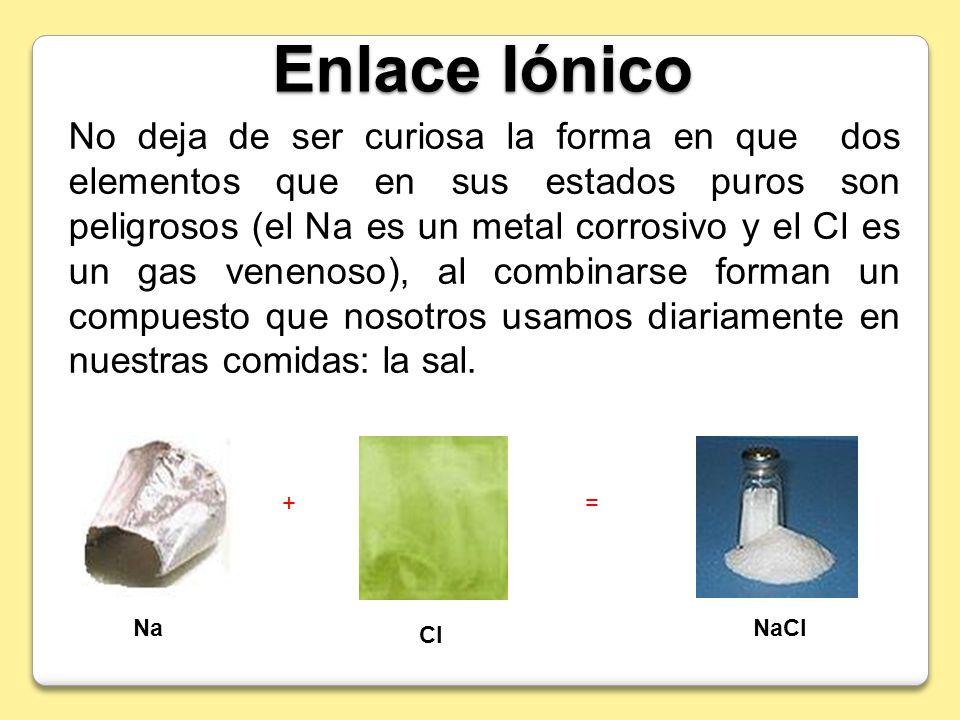 Enlace Iónico No deja de ser curiosa la forma en que dos elementos que en sus estados puros son peligrosos (el Na es un metal corrosivo y el Cl es un
