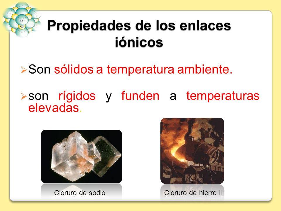 Propiedades de los enlaces iónicos Son sólidos a temperatura ambiente. son rígidos y funden a temperaturas elevadas. Cloruro de sodioCloruro de hierro