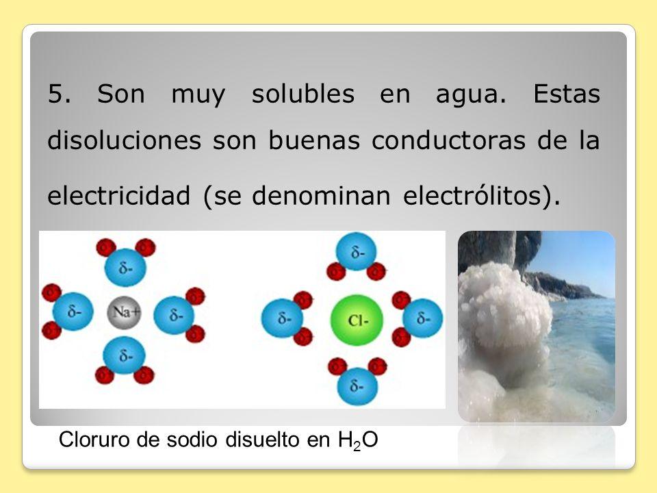 5. Son muy solubles en agua. Estas disoluciones son buenas conductoras de la electricidad (se denominan electrólitos). Cloruro de sodio disuelto en H