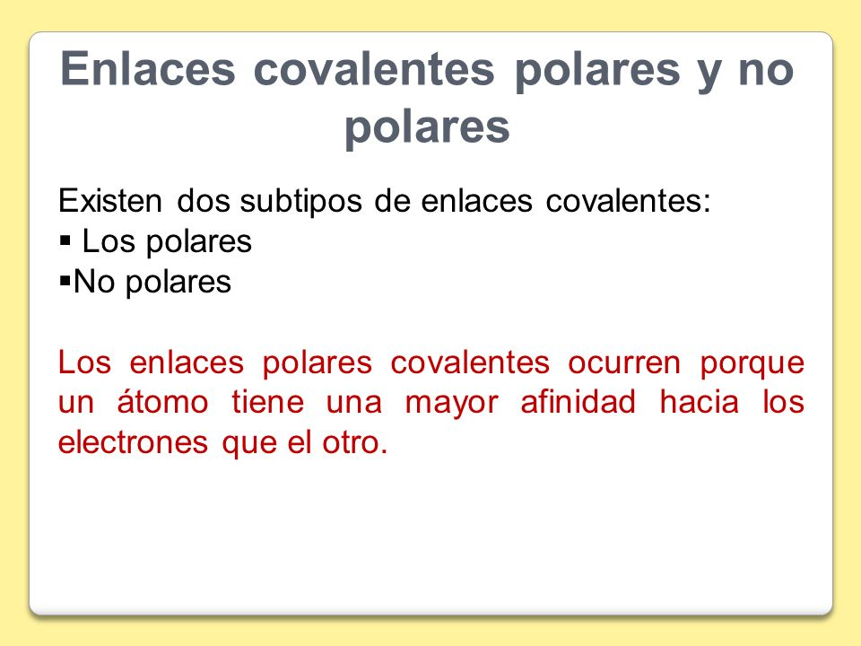 Enlaces covalentes polares y no polares Existen dos subtipos de enlaces covalentes: Los polares No polares Los enlaces polares covalentes ocurren porq