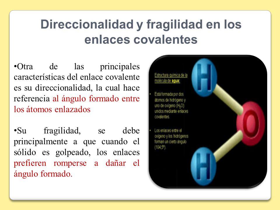 Direccionalidad y fragilidad en los enlaces covalentes Otra de las principales características del enlace covalente es su direccionalidad, la cual hac