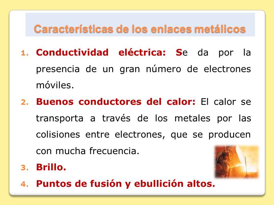 Características de los enlaces metálicos 1. Conductividad eléctrica: Se da por la presencia de un gran número de electrones móviles. 2. Buenos conduct
