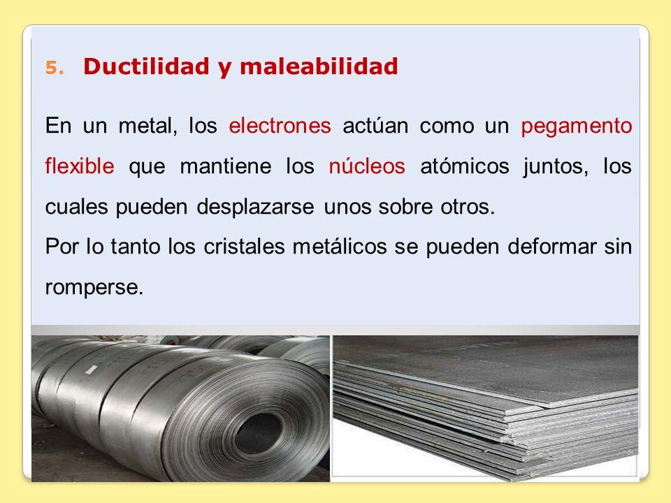 5. Ductilidad y maleabilidad En un metal, los electrones actúan como un pegamento flexible que mantiene los núcleos atómicos juntos, los cuales pueden
