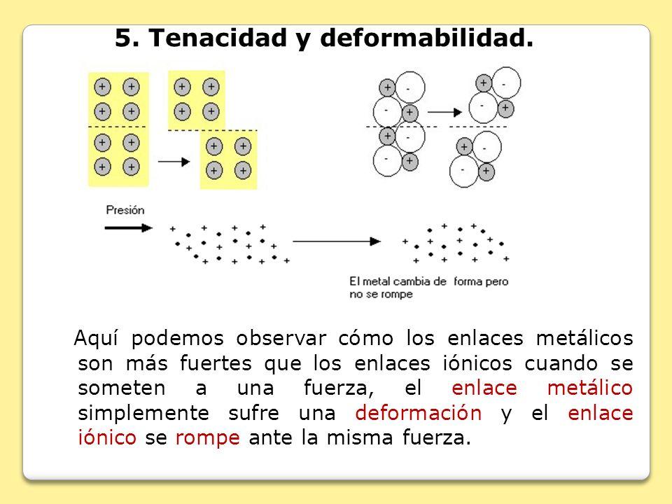 5. Tenacidad y deformabilidad. Aquí podemos observar cómo los enlaces metálicos son más fuertes que los enlaces iónicos cuando se someten a una fuerza