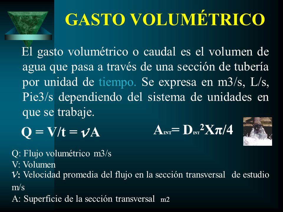 GASTO VOLUMÉTRICO El gasto volumétrico o caudal es el volumen de agua que pasa a través de una sección de tubería por unidad de tiempo. Se expresa en
