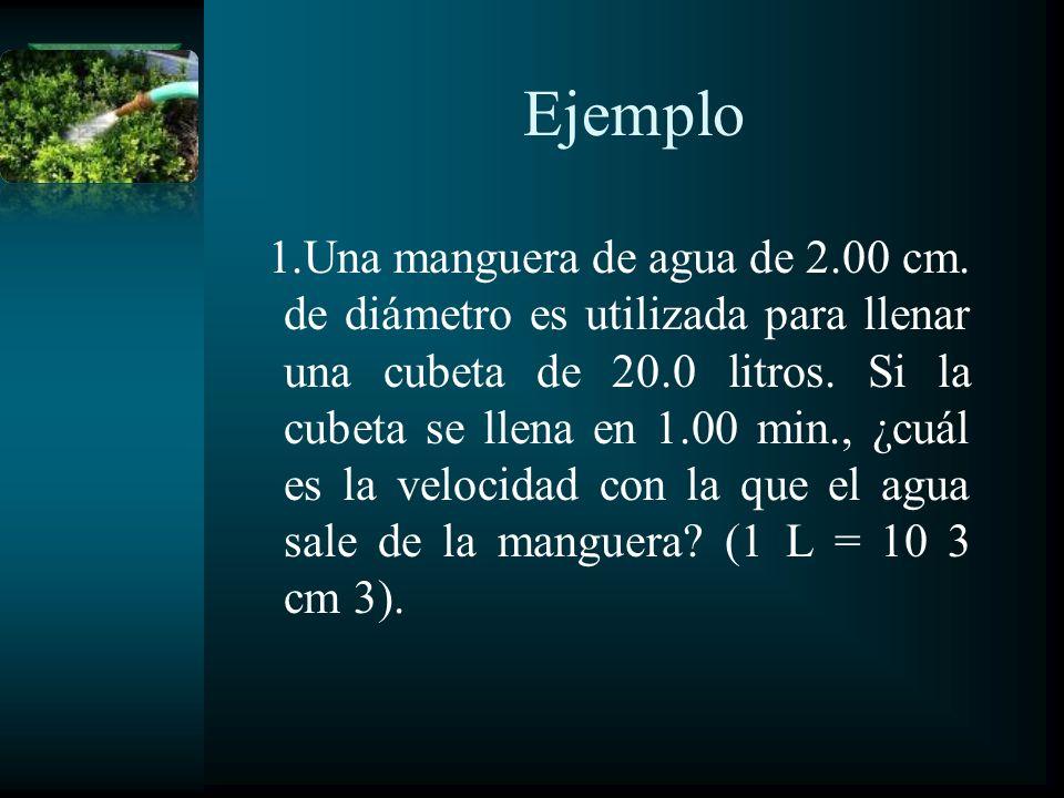 Ejemplo 1.Una manguera de agua de 2.00 cm. de diámetro es utilizada para llenar una cubeta de 20.0 litros. Si la cubeta se llena en 1.00 min., ¿cuál e