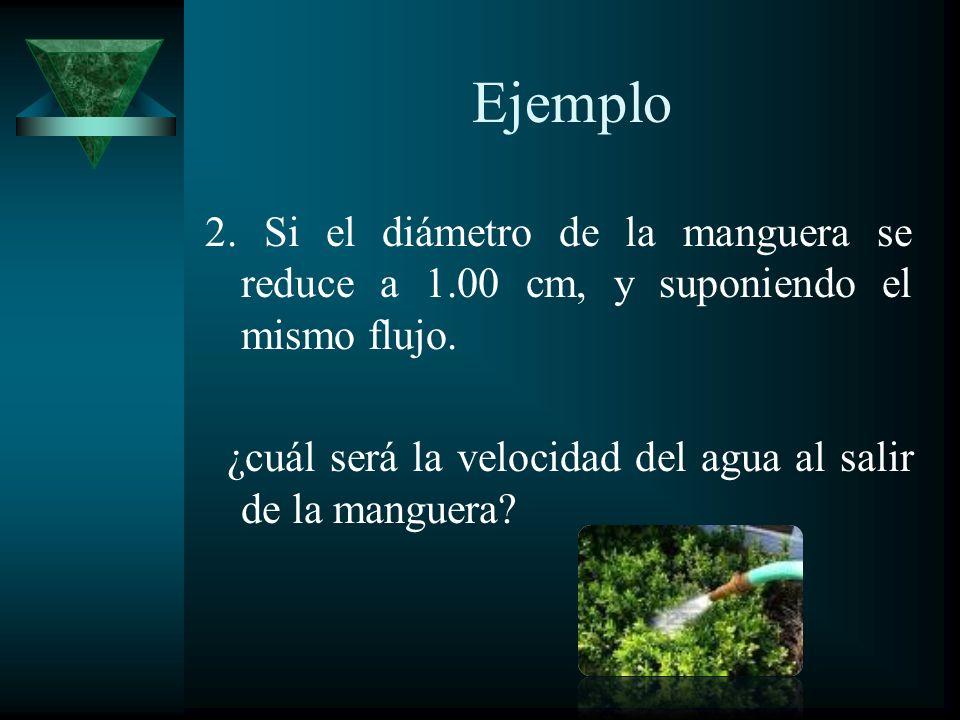 Ejemplo 2. Si el diámetro de la manguera se reduce a 1.00 cm, y suponiendo el mismo flujo. ¿cuál será la velocidad del agua al salir de la manguera?