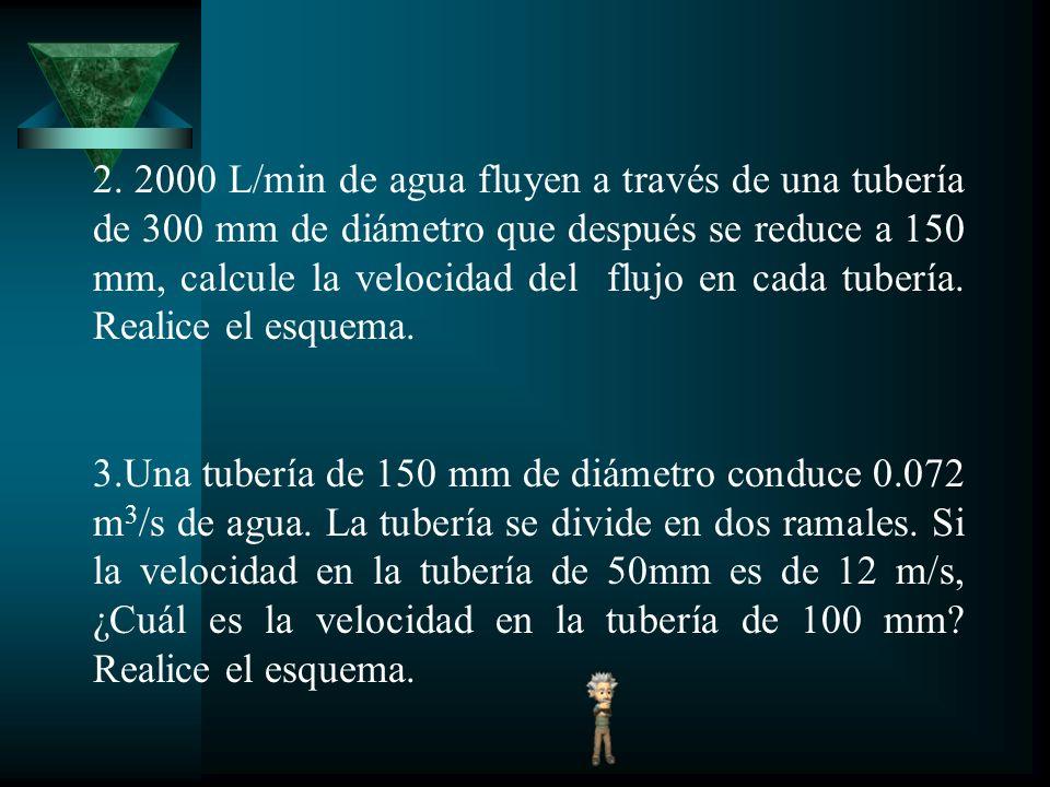2. 2000 L/min de agua fluyen a través de una tubería de 300 mm de diámetro que después se reduce a 150 mm, calcule la velocidad del flujo en cada tube