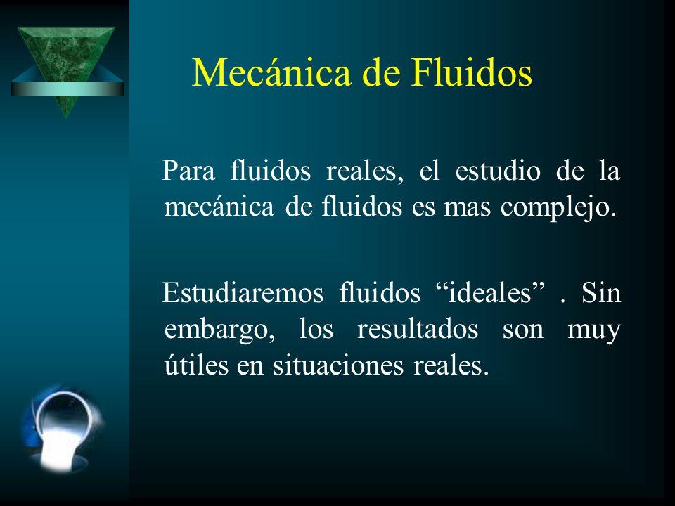 Mecánica de Fluidos Para fluidos reales, el estudio de la mecánica de fluidos es mas complejo. Estudiaremos fluidos ideales. Sin embargo, los resultad