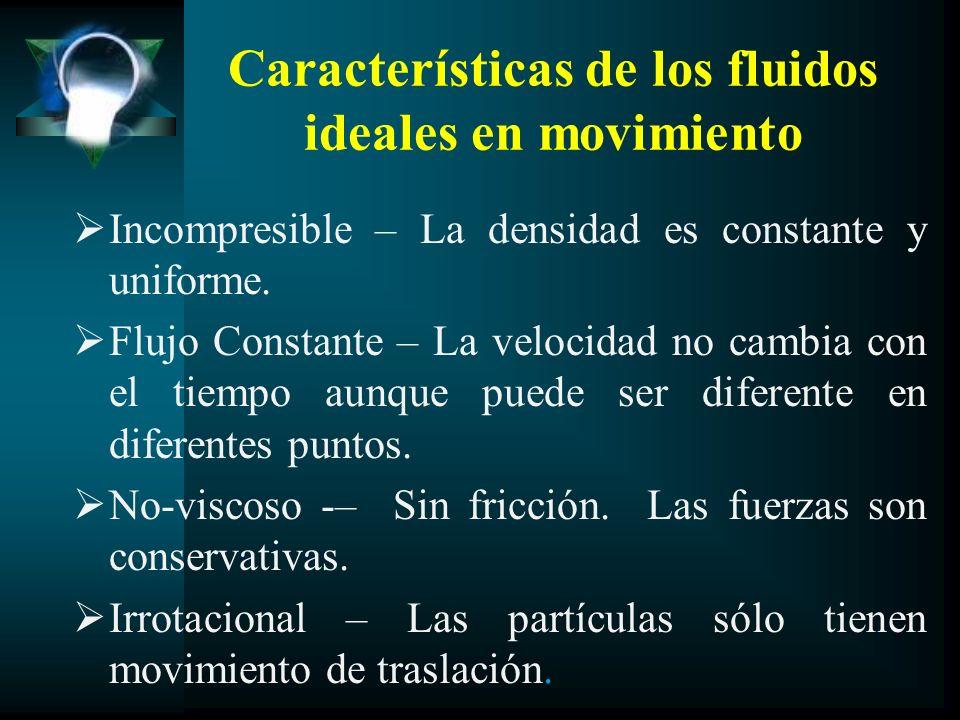 Características de los fluidos ideales en movimiento Incompresible – La densidad es constante y uniforme. Flujo Constante – La velocidad no cambia con